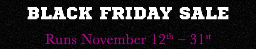 Black Friday Sale Nov 12th - 31st